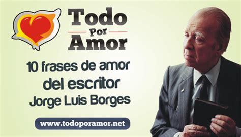 10 frases de amor del escritor Jorge Luis Borges ~ Todo ...
