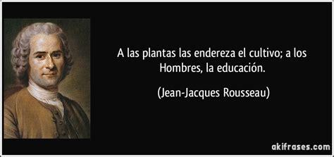 A las plantas las endereza el cultivo; a los Hombres, la...