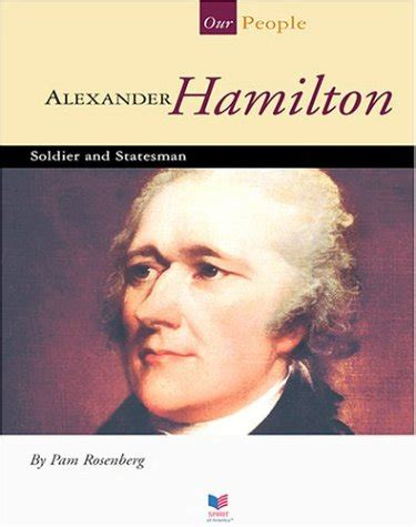 Alexander Hamilton: Soldier and Statesman  Our People