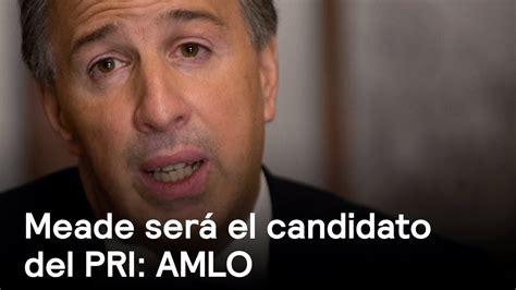 AMLO afirma que José Antonio Meade será candidato del PRI ...