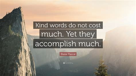 "Blaise Pascal Quote: ""Kind words do not cost much. Yet ..."