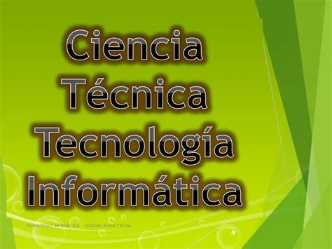 DEFINICION DE CIENCIA, TÉCNICA, INFORMÁTICA Y TECNOLOGIA