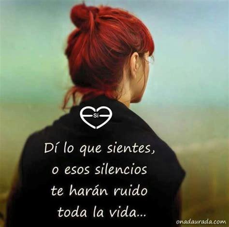 Di lo que sientes,o esos silencios te haran ruido toda la ...