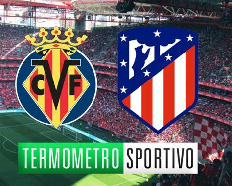 Dove vedere Villarreal-Atlético Madrid in diretta ...