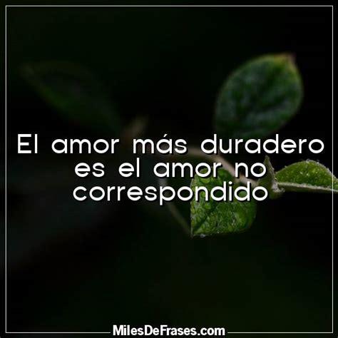 El amor más duradero es el amor no correspondido ...