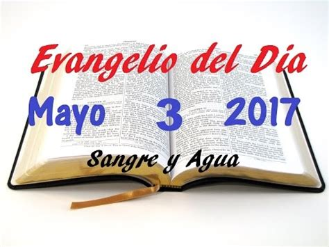 Evangelio del Dia- Miercoles 3 Mayo 2017- Sangre y Agua ...