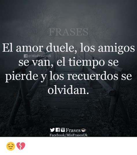 FRASES El Amor Duele Los Amigos Se Van El Tiempo Se Pierde ...