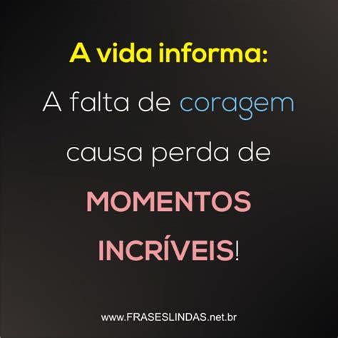 Frases Lindas   A vida informa: A falta de coragem causa ...