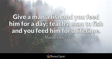 Give a man a fish and you feed him for a day; teach a man ...