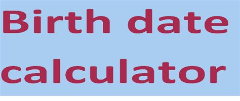 give birthdate calculator to calculate your birthdate and ...