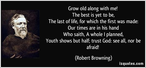 Grow old along with me! The best is yet to be, The last of ...