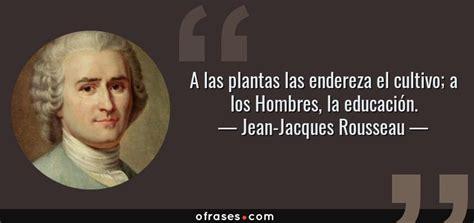 Jean-Jacques Rousseau: A las plantas las endereza el ...