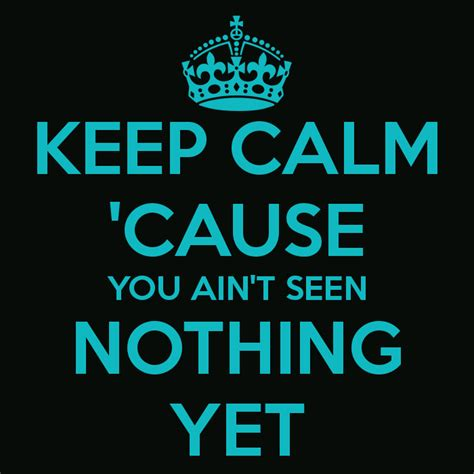 KEEP CALM 'CAUSE YOU AIN'T SEEN NOTHING YET Poster | DUDE ...