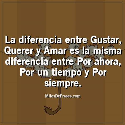 La diferencia entre Gustar, Querer y Amar es la misma ...