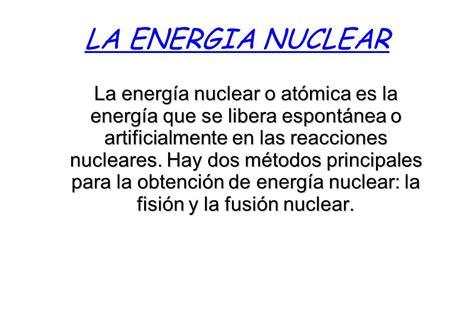 LA ENERGIA NUCLEAR La energía nuclear o atómica es la ...