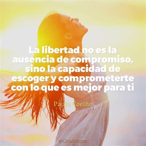 La libertad no es la ausencia de compromiso, sino la ...