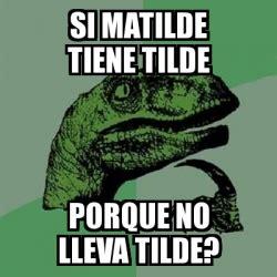 Meme Filosoraptor   si matilde tiene tilde porque no lleva ...