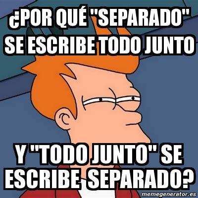 Meme Futurama Fry   ¿Por qué  separado  se escribe todo ...