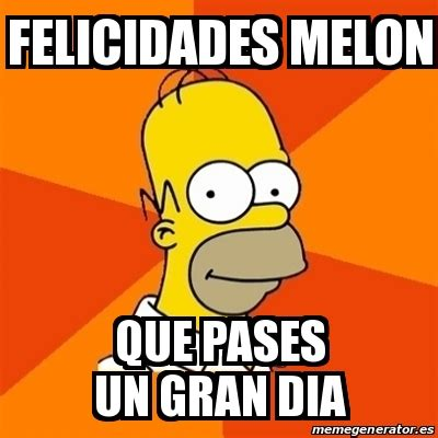 Meme Homer - Felicidades melon Que pases un gran dia ...