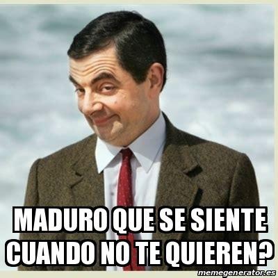 Meme Mr Bean - MADURO QUE SE SIENTE CUANDO NO TE QUIEREN ...