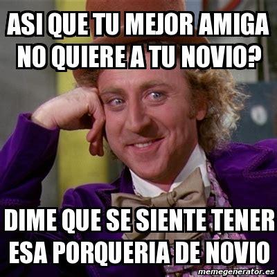 Meme Willy Wonka   asi que tu mejor amiga no quiere a tu ...