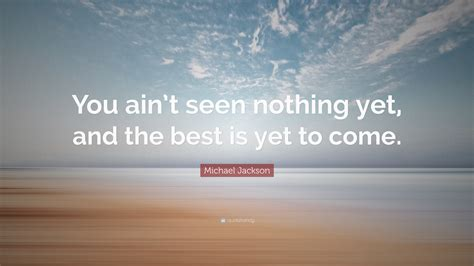 """Michael Jackson Quote: """"You ain't seen nothing yet, and ..."""