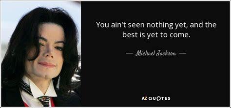Michael Jackson quote: You ain't seen nothing yet, and the ...