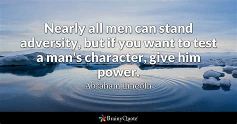 Nearly all men can stand adversity, but if you want to ...