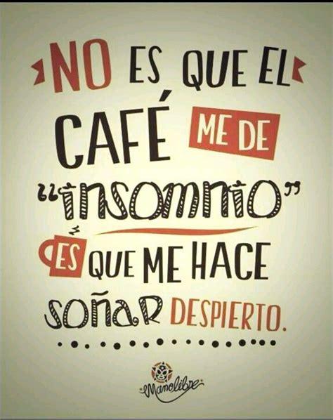 No es que el cafe me de insomnio, es que me hace soñar ...