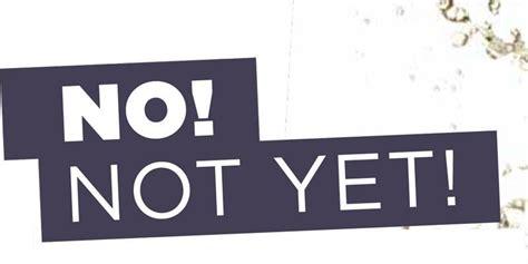 No! Not Yet!