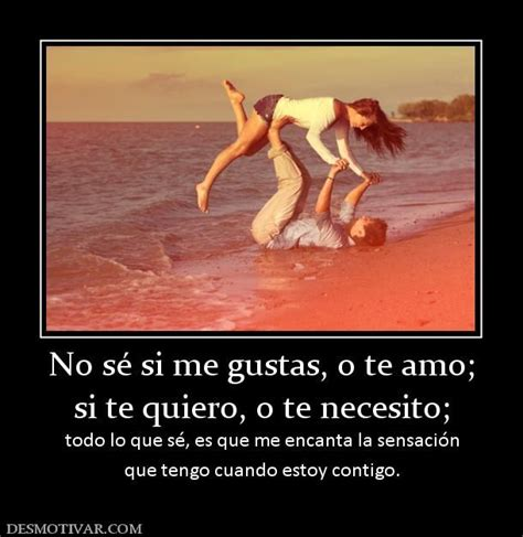 No sé si me gustas, o te amo; si te quiero, o te necesito ...
