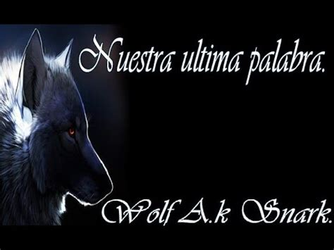 Nuestra ultima Palabra.  Letra  Wolf A.K Snark.   YouTube