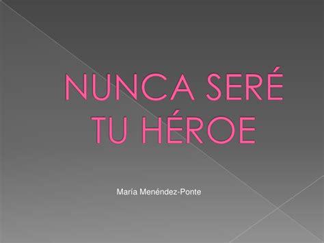 Nunca sere tu heroe