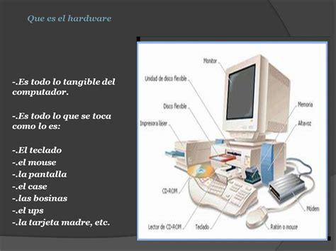 Que es el hardware  .Es todo lo tangible del computador ...