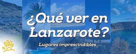 ¿Qué ver en Lanzarote? Lugares imprescindibles ...
