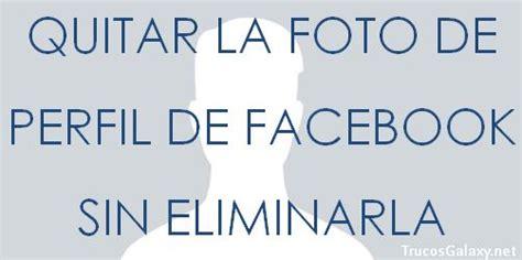 Quitar la foto de perfil de Facebook sin eliminarla ...