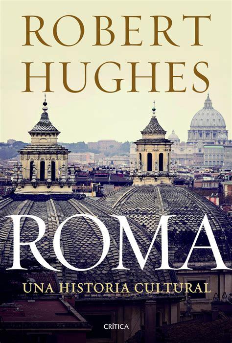 ROMA. UNA HISTORIA CULTURAL – Robert Hughes » Historia de ...
