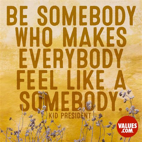 """Be somebody who makes everybody feel like a somebody ..."