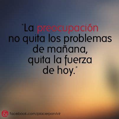 """""""La preocupación no quita los problemas de mañana, quita ..."""