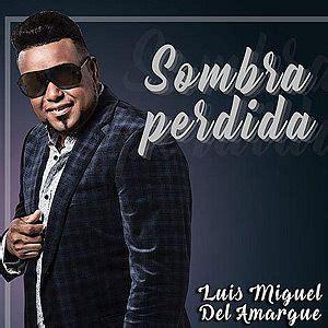 Sombra Perdida   Luis Miguel del Amargue | ESCUCHAR MUSICA ...