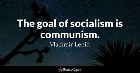 The goal of socialism is communism. - Vladimir Lenin ...
