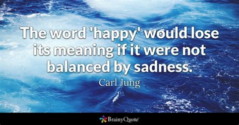 The word 'happy' would lose its meaning if it were not ...