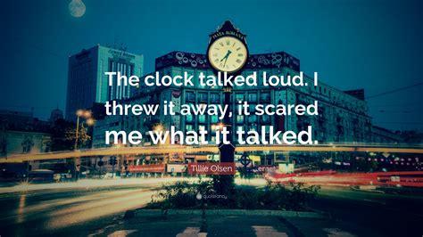 "Tillie Olsen Quote: ""The clock talked loud. I threw it ..."